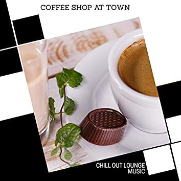 Coffee Shop At Town - Chill Out Lounge Music