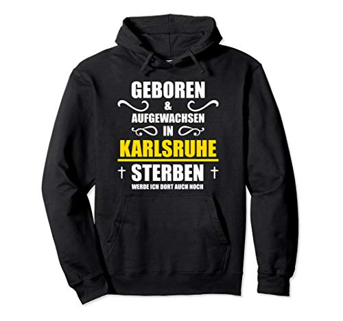Geboren und Aufgewachsen in Karlsruhe - Sterben auch! Pullover Hoodie
