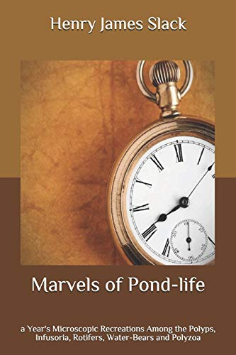 Marvels of Pond-life: a Year's Microscopic Recreations Among the Polyps, Infusoria, Rotifers, Water-Bears and Polyzoa
