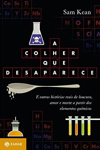 A colher que desaparece: E outras histórias reais de loucura, amor e morte a partir dos elementos químicos