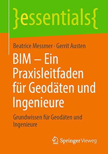 BIM – Ein Praxisleitfaden für Geodäten und Ingenieure: Grundwissen für Geodäten und Ingenieure (essentials)