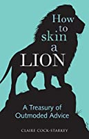 How to Skin a Lion: A Treasury of Outmoded Advice