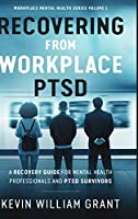 Recovering from Workplace PTSD: A Recovery Guide for Mental Health Professionals and PTSD