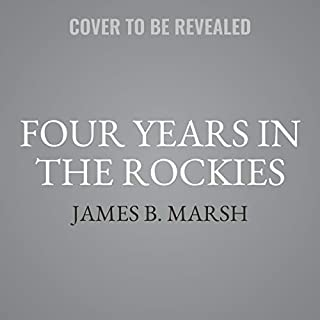 Four Years in the Rockies     Or, The Adventures of Isaac P. Rose, of Shenango Township, Lawrence County, Pennsylvania              Written by:                                                                                                                                 James B. Marsh                           Length: 5 hrs     Not rated yet     Overall 0.0