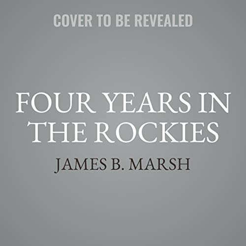 Four Years in the Rockies     Or, The Adventures of Isaac P. Rose, of Shenango Township, Lawrence County, Pennsylvania              By:                                                                                                                                 James B. Marsh                           Length: 5 hrs     Not rated yet     Overall 0.0