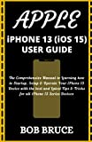 APPLE iPHONE 13 (iOS 15) USER GUIDE: The Comprehensive Manual to Learning how to Startup, Setup & Operate Your iPhone 13 Device with the best and Latest Tips & Tricks for all iPhone 13 Series Devices