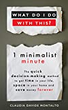 WHAT DO I DO WITH THIS?: 1 minimalist minute - The quick decision-making method to get time in your life, space in your home and save money forever (English Edition)