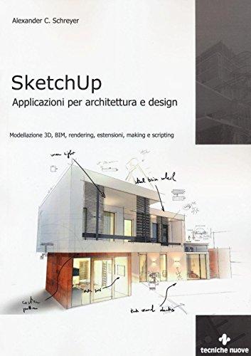 Sketchup. Applicazioni per architettura e design. Modellazione 3D, BIM, rendering, estensioni, making e scripting