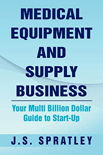 Compare Textbook Prices for Medical Equipment and Supply Business: Your Multi Billion Dollar Guide to Start-Up  ISBN 9781469187204 by Spratley, J S.