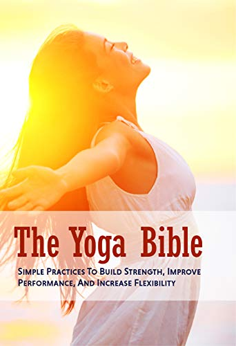 The Yoga Bible: Simple Practices To Build Strength, Improve Performance, And Increase Flexibility: Yoga Poses (English Edition)