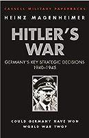 Hitler's War: Germany's Key Strategic Decisions 1940-45 (CASSELL MILITARY PAPERBACKS)
