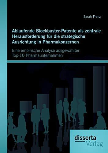 Ablaufende Blockbuster-Patente als zentrale Herausforderung für die strategische Ausrichtung in Pharmakonzernen: Eine empirische Analyse ausgewählter Top-10 Pharmaunternehmen