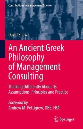 An Ancient Greek Philosophy of Management Consulting: Thinking Differently About Its Assumptions, Principles and Practice (Contributions to Management Science)