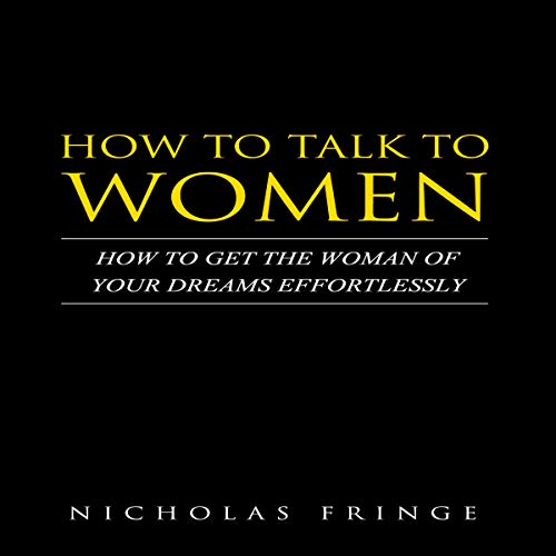 How to Talk to Women: How to Get the Woman of Your Dreams Effortlessly cover art