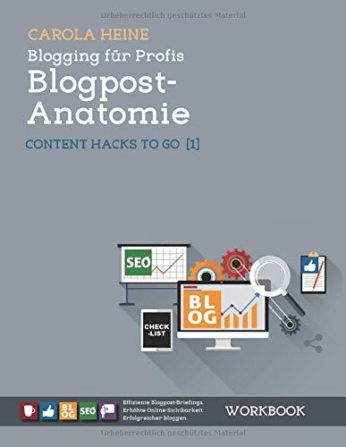 Blogging für Profis: Blogpost-Anatomie - Content Hacks to go 1: WORKBOOK - Effiziente Blogpost-Briefings. Erhöhte Online-Sichtbarkeit. Erfolgreicher bloggen.