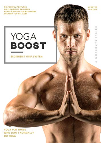 Yoga Boost: Beginner's Yoga System For Men And Women Who Don't Normally Do Yoga, With Modifications For The Inflexible. Build Muscle, Lose Weight, Soothe Sore Muscles, and Relieve Stress.