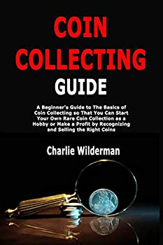 Coin Collecting Guide  A Beginner s Guide to The Basics of Coin Collecting so That You Can Start Your Own Rare Coin Collection as a Hobby or Make a Profit by Recognizing and Selling the Right Coins