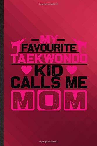 My Favourite Taekwondo Kid Calls Me Mom: Funny Blank Lined Korean Martial Art Journal Notebook, Appreciation Gratitude Thank You Graduation Souvenir Gag Gift, Latest Cute Graphic