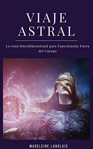 Viaje Astral: La Guía Interdimensional para Experiencias Fuera del Cuerpo: (Proyección astral, despertar espiritual, espiritualidad, médium, conciencia, tercer ojo) (Spanish Edition)