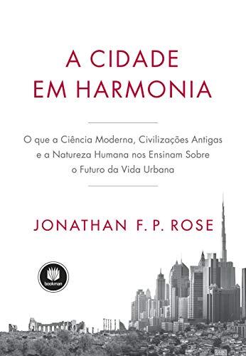 A Cidade em Harmonia: O Que a Ciência Moderna, Civilizações Antigas e a Natureza Humana nos Ensinam Sobre o Futuro da Vida Urbana
