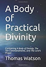 A Body of Practical Divinity: Containing A Body of Divinity, The Ten Commandments, and the Lord's Prayer