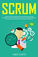 Scrum: The Ultimate Beginner's Guide to Mastering Scrum Agile Framework for Project Management: Learn How to Emphasize Teamwork and Accountability, and Move Towards Well-Defined Goals