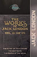 The Works of Jack London, Vol. 13 (of 17): The Mutiny of the Elsinore; The night-born; The People of the Abyss (Moon Classics)