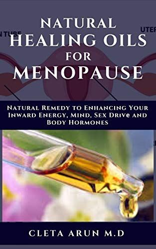 NATURAL HEALING OILS FOR MENOPAUSE: Natural Remedy to Enhancing Your Inward Energy, Mind, Sex Drive and Body Hormones (English Edition)