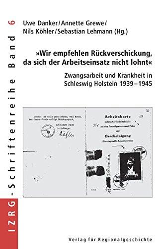 »Wir empfehlen Rückverschickung, da sich der Arbeitseinsatz nicht lohnt«: Zwangsarbeit und Krankheit in Schleswig-Holstein 1939-1945 (IZRG-Schriftenreihe)
