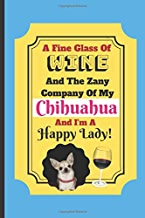 A Fine Glass Of Wine And The Zany Company Of My Chihuahua And I'm A Happy Lady!: Chihuahua Dog Wine Quote Novelty Gift - Blank Recipe Book, 114 pages, 6