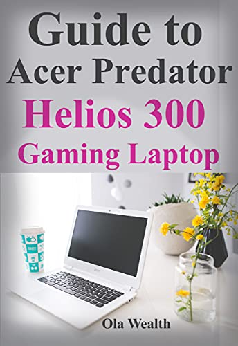 Guide to Acer Predator Helios 300 Gaming Laptop : Learn How to Use This Beast to the Max (English Edition)
