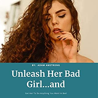 Unleash Her Bad Girl...and Get Her to Do Anything You Want in Bed cover art