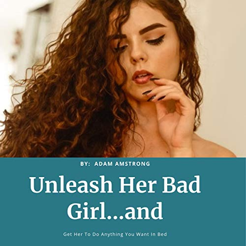 Unleash Her Bad Girl...and Get Her to Do Anything You Want in Bed Audiobook By adam amstrong cover art
