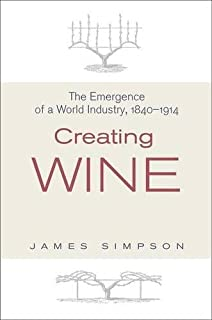 Creating Wine: The Emergence of a World Industry, 1840-1914 (The Princeton Economic History of the Western World)