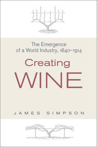 Download Creating Wine: The Emergence of a World Industry, 1840-1914 (The Princeton Economic History of the Western World) 0691136033