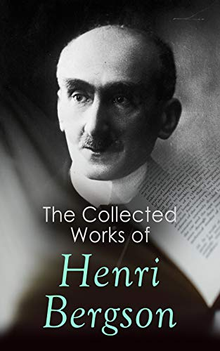 The Collected Works of Henri Bergson: Laughter, Time and Free Will, Creative Evolution, Matter and Memory, Meaning of the War & Dreams
