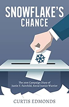 Snowflake's Chance: The 2016 Campaign Diary of Justin T. Fairchild, Social Justice Warrior by [Curtis Edmonds]