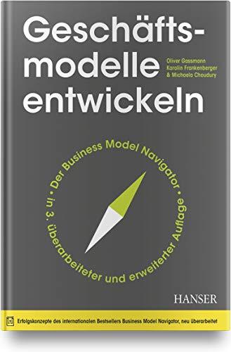 Geschäftsmodelle entwickeln: 55+ innovative Konzepte mit dem St. Galler Business Model Navigator