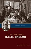 In His Traces: The Life and Times of R.E.B. Baylor (Big Bear Books)