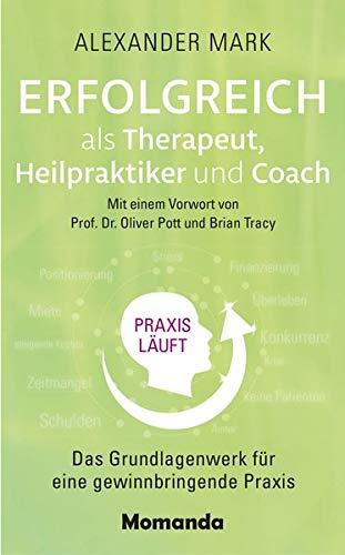 Erfolgreich als Therapeut, Heilpraktiker und Coach: Das Grundlagenwerk für eine gewinnbringende Praxis