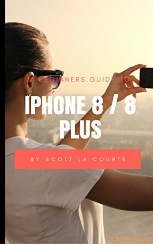 A Beginners Guide to iPhone 8 / 8 Plus: (For iPhone 5, iPhone 5s, and iPhone 5c, iPhone 6, iPhone 6+, iPhone 6s, iPhone 6s Plus, iPhone 7, iPhone 7 Plus, ... iPhone 8 Plus with iOS 11) (English Edition)