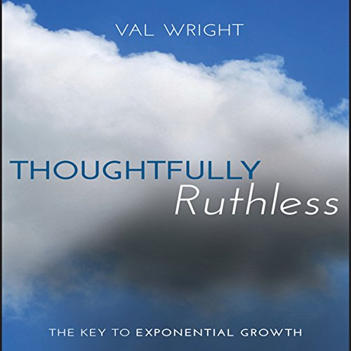 Thoughtfully Ruthless     The Key to Exponential Growth              By:                                                                                                                                 Val Wright                               Narrated by:                                                                                                                                 Hillary Huber,                                                                                        Sean Pratt                      Length: 7 hrs and 19 mins     4 ratings     Overall 4.5