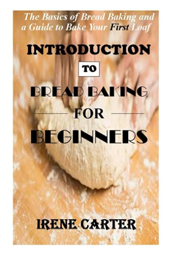 INTRODUCTION TO BREAD BAKING FOR BEGINNERS: The Basics of Bread Baking and a Guide to Bake Your First Loaf