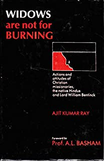 Widows Are Not For Burning: Actions and Attitudes of the Christian Missionaries, the Native Hindus and Lord William Bentinck