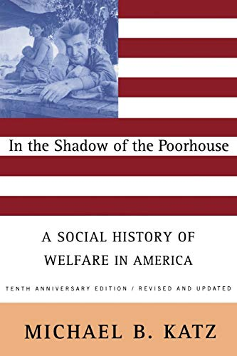 Compare Textbook Prices for In the Shadow Of the Poorhouse: A Social History Of Welfare In America, Tenth Anniversary Edition 2 Edition ISBN 9780465032105 by Katz, Michael B