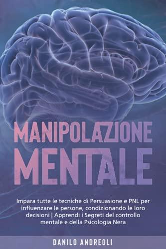 Manipolazione Mentale: Impara tutte le tecniche di Persuasione e PNL per influenzare le persone, condizionando le loro decisioni | Apprendi i Segreti del controllo mentale e della Psicologia Nera