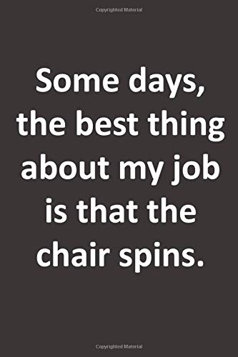 Some Days, The Best Thing About My Job Is That The Chair Spins.: Funny Gift Notebook For Your Boss, Manger, Supervisor and Coworkers | Work Gag ... Blank Lined Journal 6x9 inches 100 pages