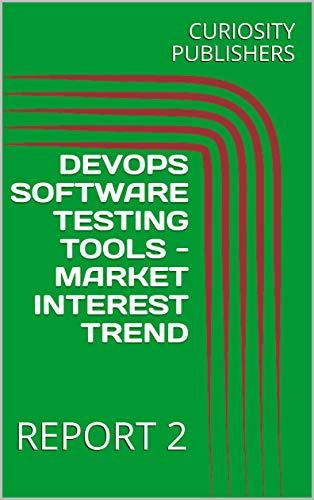 DEVOPS SOFTWARE TESTING TOOLS - MARKET INTEREST TREND: REPORT 2 (English Edition)