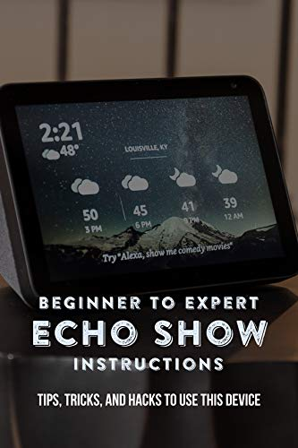 Beginner To Expert Echo Show Instructions: Tips, Tricks, And Hacks To Use This Device: Echo Show Instruction Manual (English Edition)
