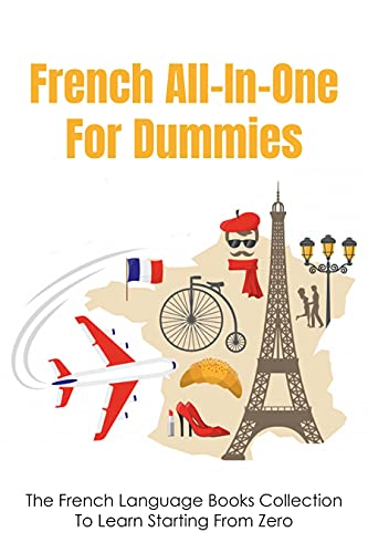 French All-In-One For Dummies: The French Language Books Collection To Learn Starting From Zero: The Comprehensive Guide To Learning French (English Edition)